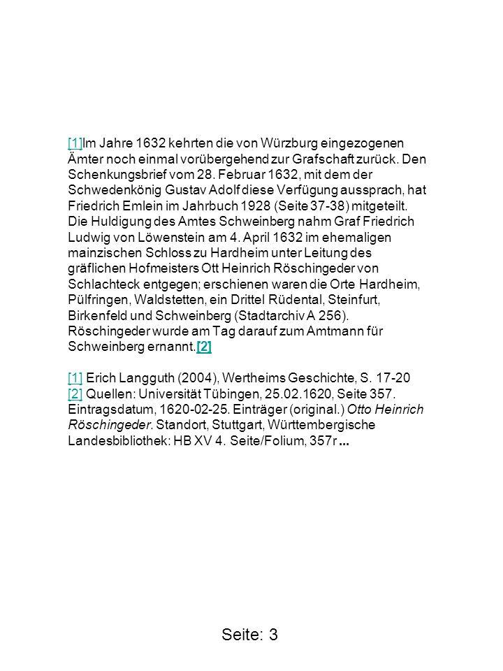 [1]lm Jahre 1632 kehrten die von Würzburg eingezogenen Ämter noch einmal vorübergehend zur Grafschaft zurück. Den Schenkungsbrief vom 28. Februar 1632, mit dem der Schwedenkönig Gustav Adolf diese Verfügung aussprach, hat Friedrich Emlein im Jahrbuch 1928 (Seite 37-38) mitgeteilt. Die Huldigung des Amtes Schweinberg nahm Graf Friedrich Ludwig von Löwenstein am 4. April 1632 im ehemaligen mainzischen Schloss zu Hardheim unter Leitung des gräflichen Hofmeisters Ott Heinrich Röschingeder von Schlachteck entgegen; erschienen waren die Orte Hardheim, Pülfringen, Waldstetten, ein Drittel Rüdental, Steinfurt, Birkenfeld und Schweinberg (Stadtarchiv A 256). Röschingeder wurde am Tag darauf zum Amtmann für Schweinberg ernannt.[2] [1] Erich Langguth (2004), Wertheims Geschichte, S. 17-20 [2] Quellen: Universität Tübingen, 25.02.1620, Seite 357. Eintragsdatum, 1620-02-25. Einträger (original.) Otto Heinrich Röschingeder. Standort, Stuttgart, Württembergische Landesbibliothek: HB XV 4. Seite/Folium, 357r ...